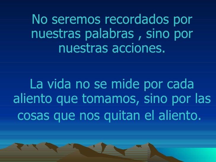 No seremos recordados por nuestras palabras , sino por nuestras acciones. La vida no se mide por cada aliento que tomamos ...