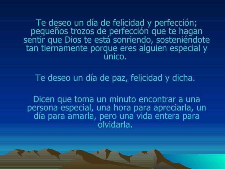 Te deseo un día de felicidad y perfección; pequeños trozos de perfección que te hagan sentir que Dios te está sonriendo, s...