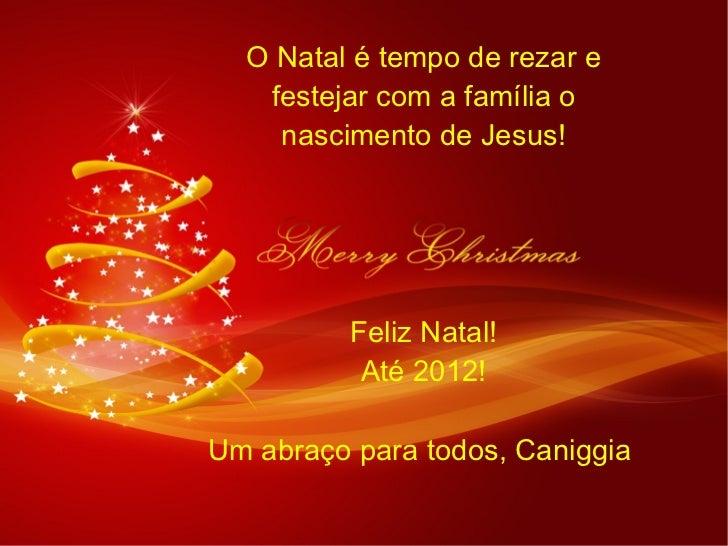 O Natal é tempo de rezar e festejar com a família o nascimento de Jesus! Feliz Natal! Até 2012! Um abraço para todos, Cani...