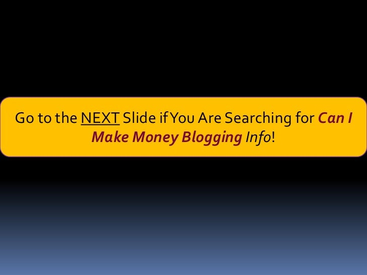 Go to the NEXT Slide if You Are Searching for Can I           Make Money Blogging Info!