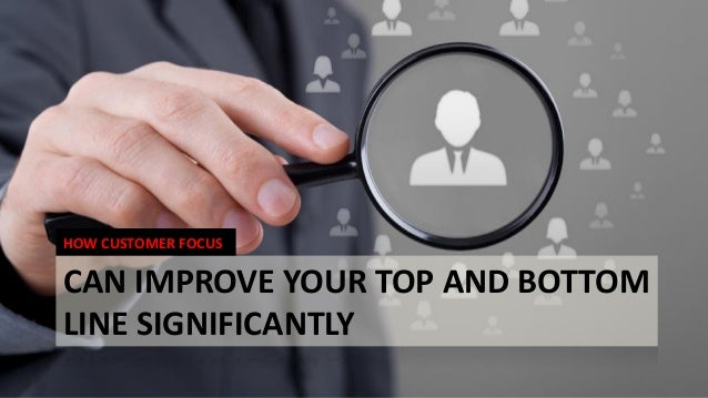 CAN IMPROVE YOUR TOP AND BOTTOM LINE SIGNIFICANTLY HOW CUSTOMER FOCUS