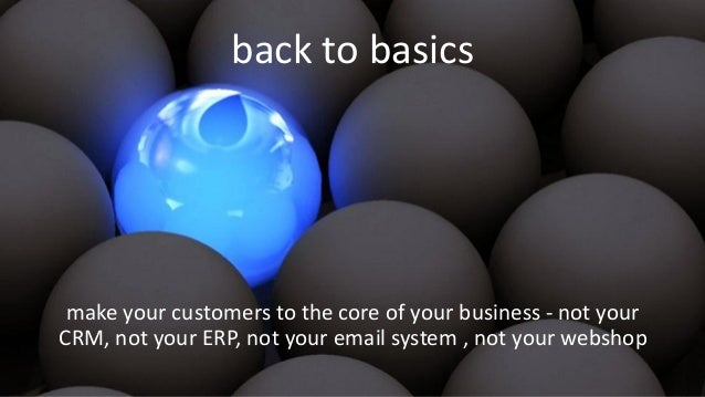back to basics make your customers to the core of your business - not your CRM, not your ERP, not your email system , not ...
