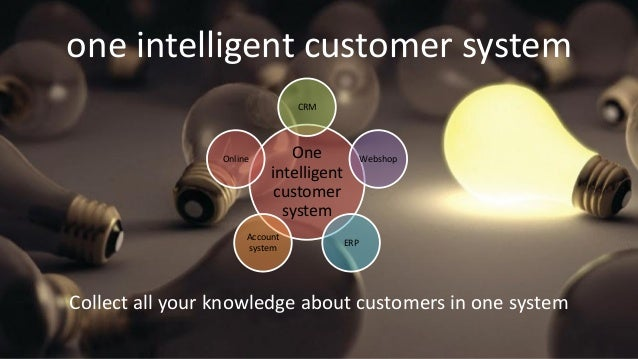 one intelligent customer system Collect all your knowledge about customers in one system One intelligent customer system C...