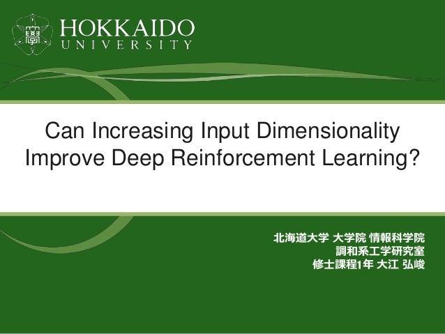 Can Increasing Input Dimensionality Improve Deep Reinforcement Learning? 北海道大学 大学院 情報科学院 調和系工学研究室 修士課程1年 大江 弘峻