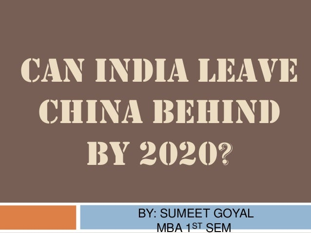 CAN INDIA LEAVE CHINA BEHIND BY 2020? BY: SUMEET GOYAL MBA 1ST SEM.