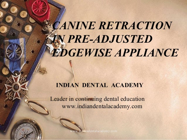 1 CANINE RETRACTION IN PRE-ADJUSTED EDGEWISE APPLIANCE www.indiandentalacademy.com INDIAN DENTAL ACADEMY Leader in continu...