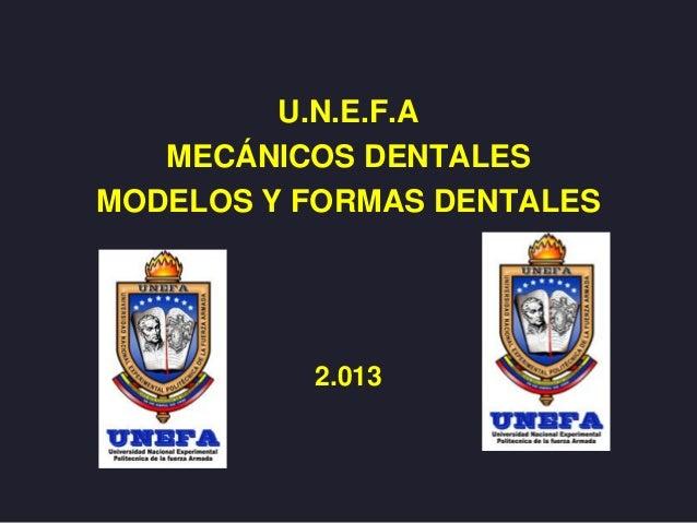 U.N.E.F.A MECÁNICOS DENTALES MODELOS Y FORMAS DENTALES 2.013