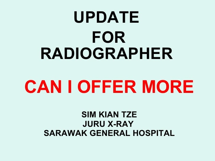 CAN I OFFER MORE SIM KIAN TZE JURU X-RAY  SARAWAK GENERAL HOSPITAL UPDATE FOR RADIOGRAPHER