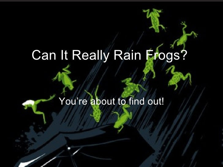 You're about to find out! Can It Really Rain Frogs?