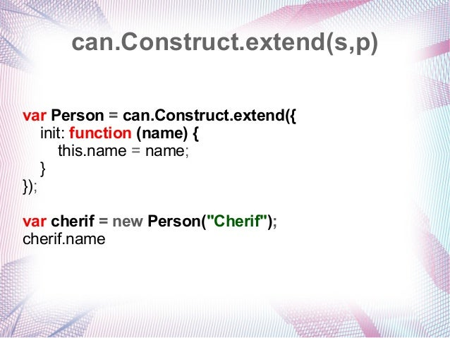 can.Construct.extend(s,p) var Person = can.Construct.extend({ init: function (name) { this.name = name; } }); var cherif =...