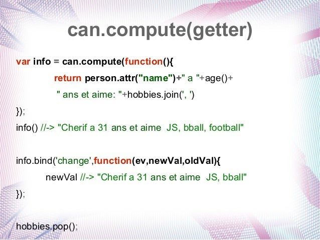 """can.compute(getter) var info = can.compute(function(){ return person.attr(""""name"""")+"""" a """"+age()+ """" ans et aime: """"+hobbies.jo..."""