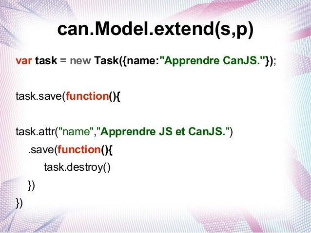 """can.Model.extend(s,p) var task = new Task({name:""""Apprendre CanJS.""""}); task.save(function(){ task.attr(""""name"""",""""Apprendre JS..."""