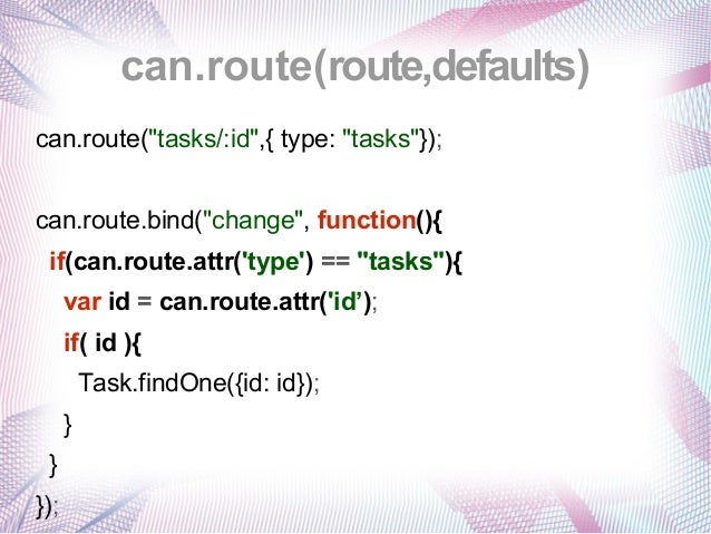 """can.route(route,defaults) can.route(""""tasks/:id"""",{ type: """"tasks""""}); can.route.bind(""""change"""", function(){ if(can.route.attr(..."""