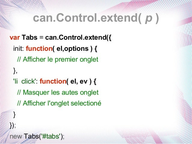 can.Control.extend( p ) var Tabs = can.Control.extend({ init: function( el,options ) { // Afficher le premier onglet }, 'l...
