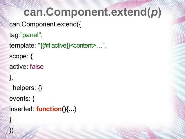 """can.Component.extend(p) can.Component.extend({ tag:""""panel"""", template: """"{{#if active}}<content>…"""", scope: { active: false }..."""