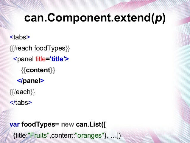 can.Component.extend(p) <tabs> {{#each foodTypes}} <panel title='title'> {{content}} </panel> {{/each}} </tabs> var foodTy...