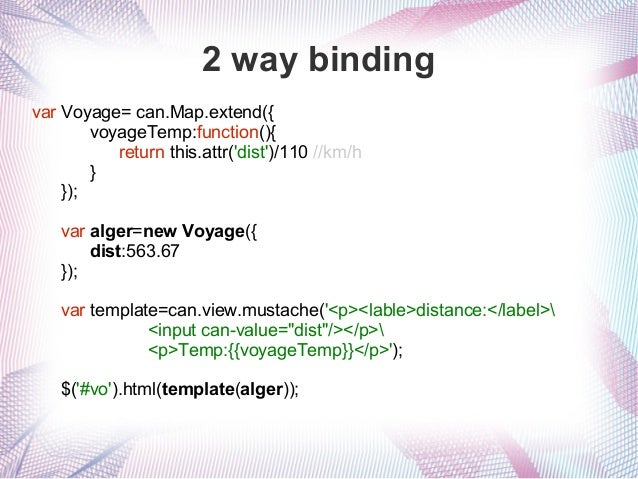 2 way binding var Voyage= can.Map.extend({ voyageTemp:function(){ return this.attr('dist')/110 //km/h } }); var alger=new ...