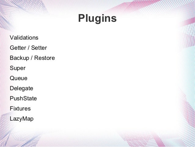 Plugins Validations Getter / Setter Backup / Restore Super Queue Delegate PushState Fixtures LazyMap