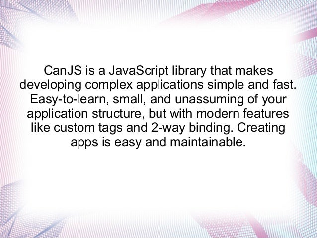 CanJS is a JavaScript library that makes developing complex applications simple and fast. Easy-to-learn, small, and unassu...