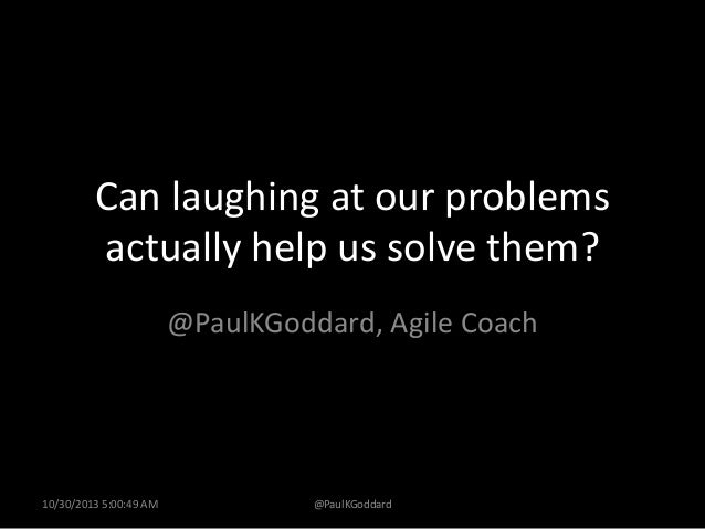 Can laughing at our problems actually help us solve them? @PaulKGoddard, Agile Coach  10/30/2013 5:00:49 AM  @PaulKGoddard