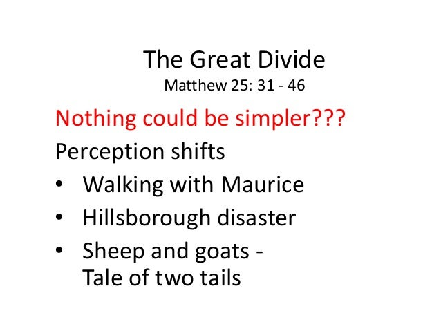 The Great Divide Matthew 25: 31 - 46 Nothing could be simpler??? Perception shifts • Walking with Maurice • Hillsborough d...