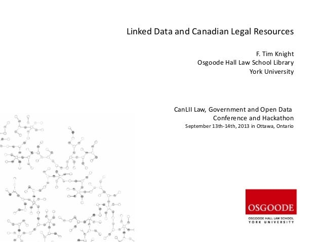 Linked Data and Canadian Legal Resources F. Tim Knight Osgoode Hall Law School Library York University CanLII Law, Governm...