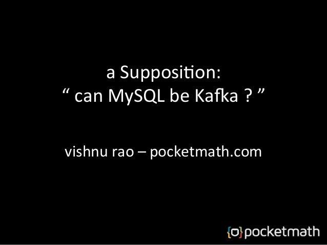 "a  Supposi)on:   ""  can  MySQL  be  Ka5a  ?  ""   vishnu  rao  –  pocketmath.com"