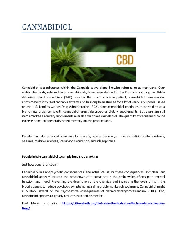 CANNABIDIOL Cannabidiol is a substance within the Cannabis sativa plant, likewise referred to as marijuana. Over eighty ch...