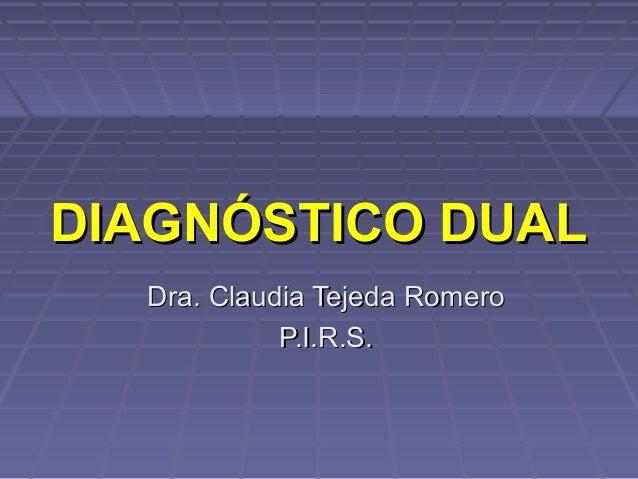 Dra. Claudia Tejeda RomeroDra. Claudia Tejeda Romero P.I.R.S.P.I.R.S. DIAGNÓSTICO DUALDIAGNÓSTICO DUAL