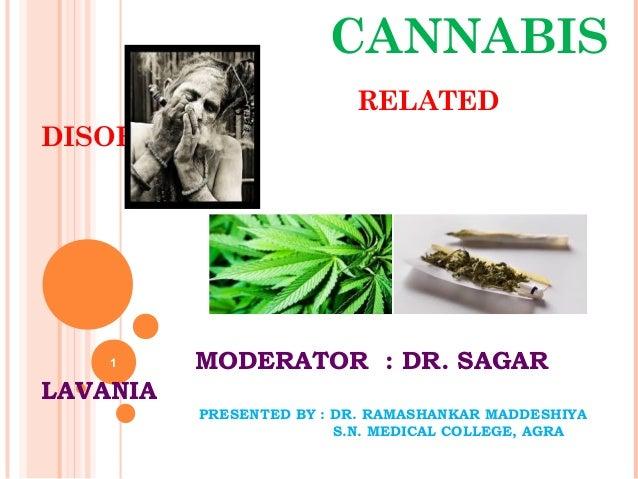 CANNABIS RELATED DISORDER MODERATOR : DR. SAGAR LAVANIA PRESENTED BY : DR. RAMASHANKAR MADDESHIYA S.N. MEDICAL COLLEGE, AG...