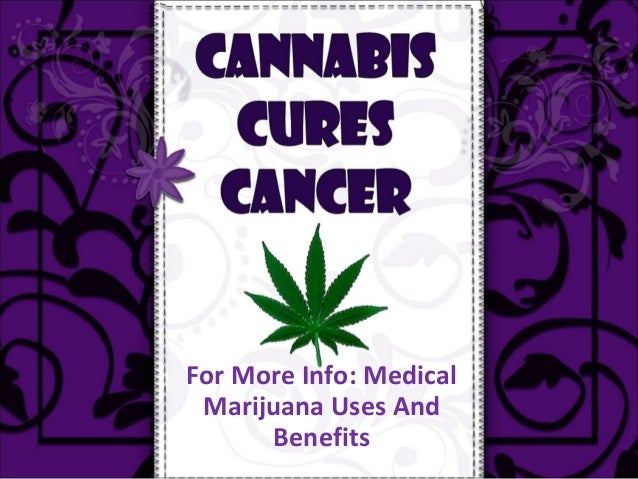 For More Info: Medical Marijuana Uses And      Benefits