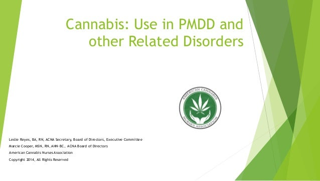 Cannabis: Use in PMDD and other Related Disorders Leslie Reyes, BA, RN, ACNA Secretary, Board of Directors, Executive Comm...