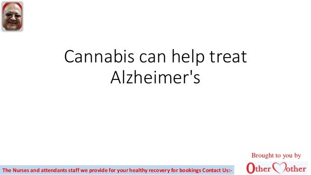 Cannabis can help treat Alzheimer's Brought to you by The Nurses and attendants staff we provide for your healthy recovery...