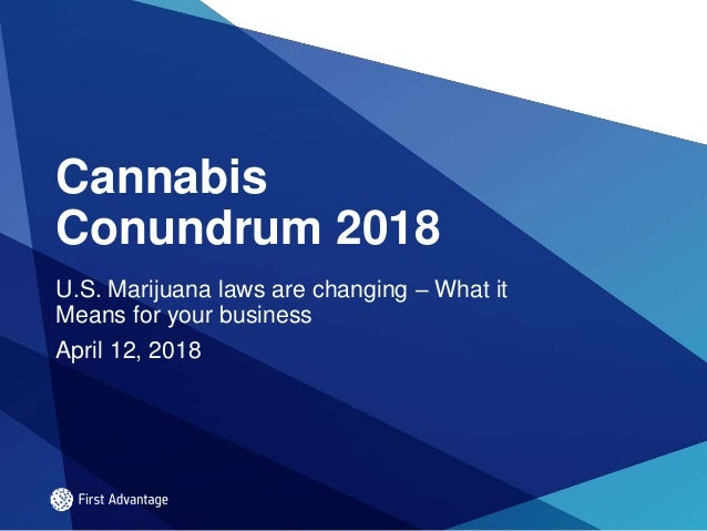 Cannabis Conundrum 2018 U.S. Marijuana laws are changing – What it Means for your business April 12, 2018