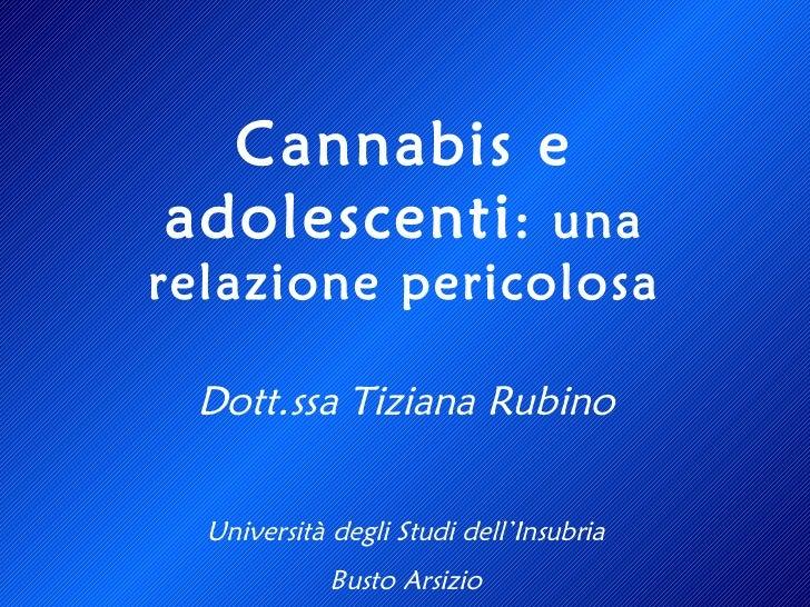 Dott.ssa Tiziana Rubino Università degli Studi dell'Insubria Busto Arsizio Cannabis e adolescenti : una relazione pericolosa