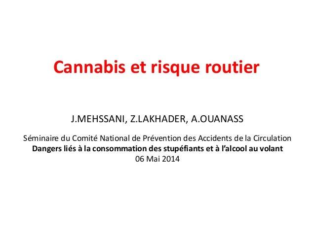 Cannabis et risque routier  J.MEHSSANI, Z.LAKHADER, A.OUANASS  Séminaire du Comité National de Prévention des Accidents de...