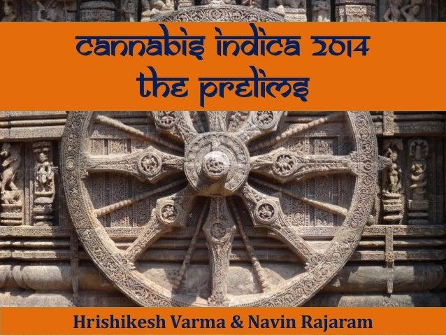 CANNABIS INDICA 2014 The prelims  Hrishikesh Varma & Navin Rajaram By Mitesh Agarwal & Navin Rajaram Hrishikesh Varma & Na...