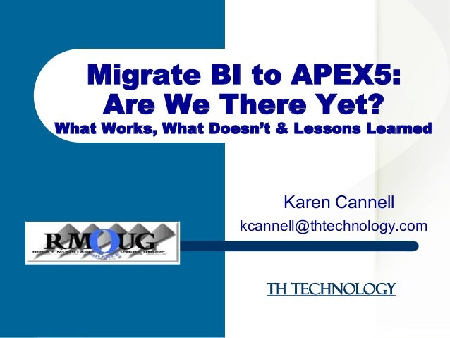 TH Technology Karen Cannell kcannell@thtechnology.com Migrate BI to APEX5: Are We There Yet? What Works, What Doesn't & Le...