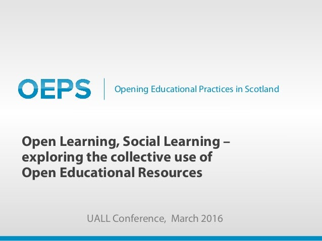 Opening Educational Practices in Scotland Open Learning, Social Learning – exploring the collective use of Open Educationa...