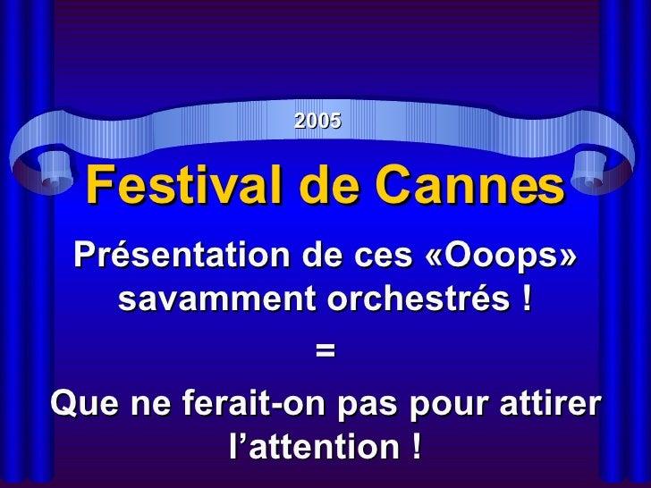 Festival de Cannes Présentation de ces «Ooops» savamment orchestrés ! = Que ne ferait-on pas pour attirer l'attention ! 2005