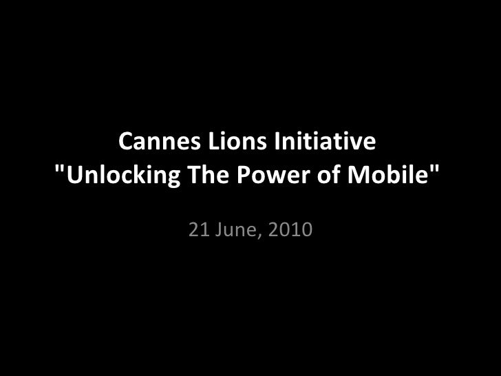 "Cannes Lions Initiative  ""Unlocking The Power of Mobile""  21 June, 2010"