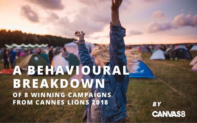 BY A BEHAVIOURAL BREAKDOWN OF 8 WINNING CAMPAIGNS FROM CANNES LIONS 2018
