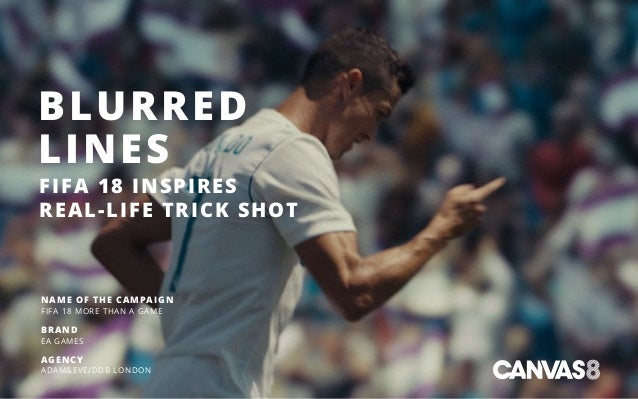 BLURRED LINES FIFA 18 INSPIRES REAL-LIFE TRICK SHOT NAME OF THE CAMPAIGN FIFA 18 MORE THAN A GAME BRAND EA GAMES AGENCY AD...
