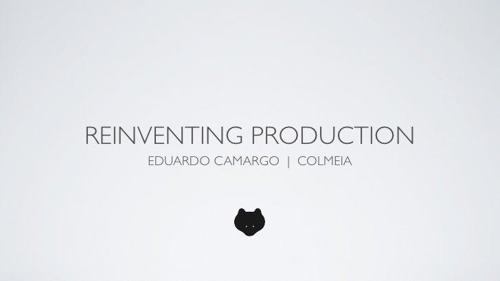 REINVENTING PRODUCTION     EDUARDO CAMARGO | COLMEIA