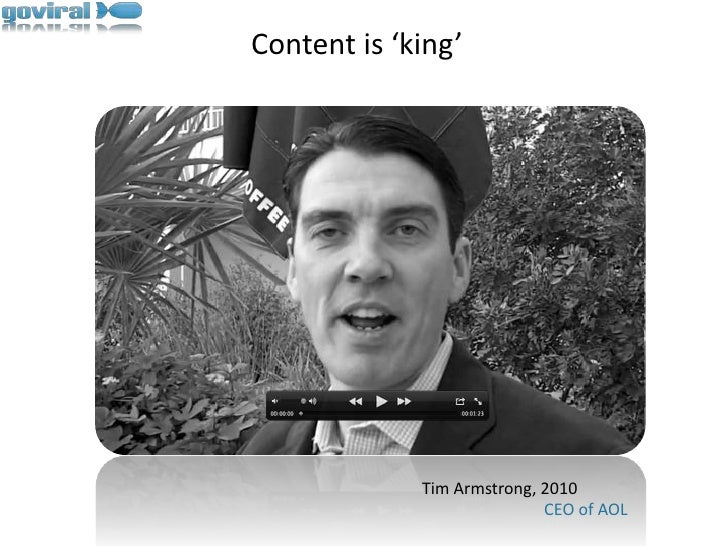 Content is 'king'<br />Tim Armstrong, 2010                             CEO of AOL<br />
