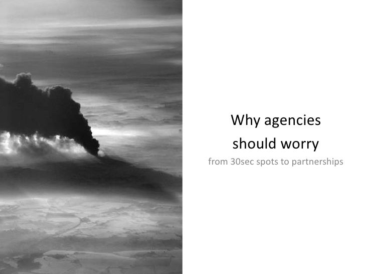Why agencies <br />should worry<br />from 30sec spots to partnerships<br />