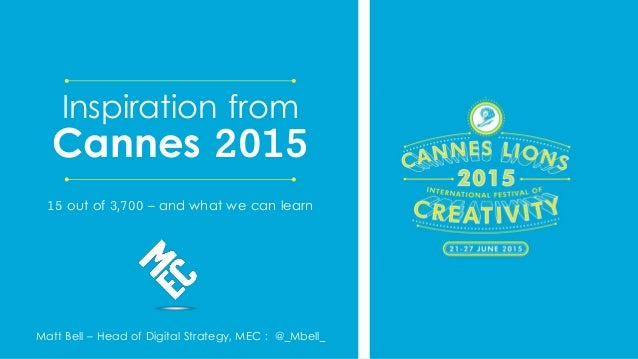 Matt Bell – Head of Digital Strategy, MEC : @_Mbell_ Inspiration from Cannes 2015 15 out of 3,700 – and what we can learn
