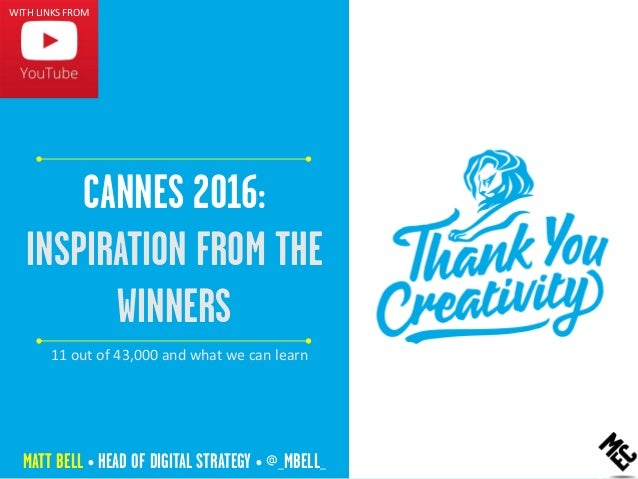 CANNES 2016: INSPIRATION FROM THE WINNERS MATT BELL • HEAD OF DIGITAL STRATEGY • @_MBELL_ WITH LINKS FROM 11 out of 43,000...