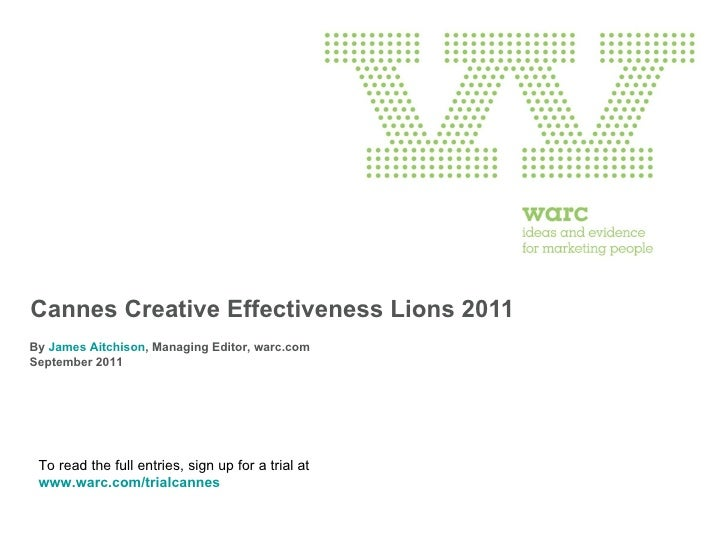Cannes Creative Effectiveness Lions 2011 By  James Aitchison , Managing Editor, warc.com  September 2011 To read the full ...