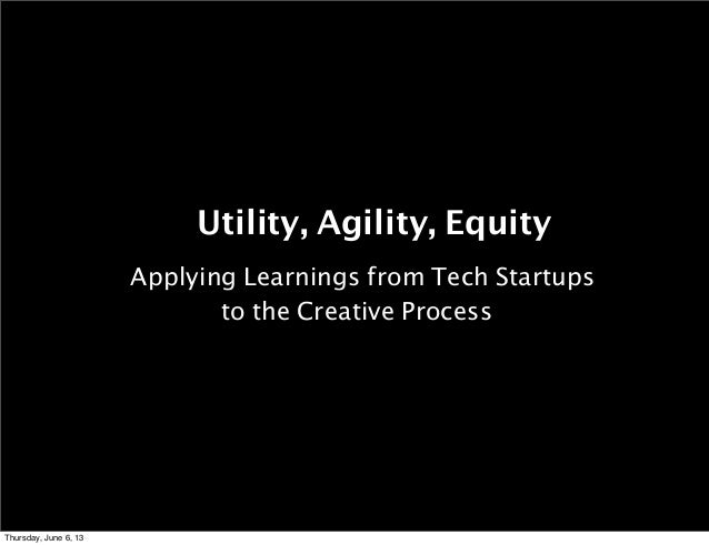 Utility, Agility, Equity Applying Learnings from Tech Startups to the Creative Process  Thursday, June 6, 13